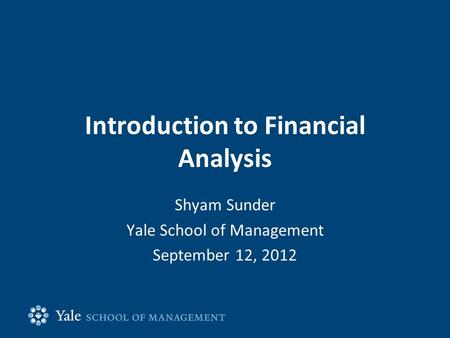 Introduction to Financial Analysis Shyam Sunder Yale School of Management September 12, 2012.