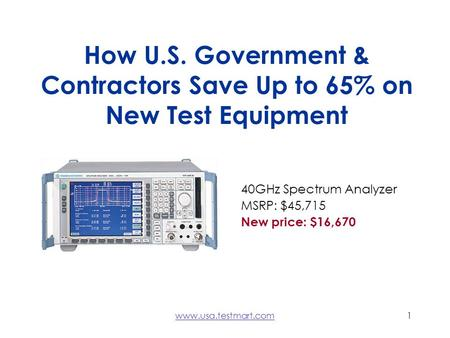 Www.usa.testmart.com1 How U.S. Government & Contractors Save Up to 65% on New Test Equipment 40GHz Spectrum Analyzer MSRP: $45,715 New price: $16,670.