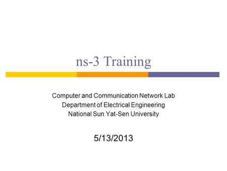 Ns-3 Training Computer and Communication Network Lab Department of Electrical Engineering National Sun Yat-Sen University 5/13/2013.