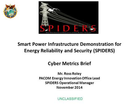 Smart Power Infrastructure Demonstration for Energy Reliability and Security (SPIDERS) Cyber Metrics Brief Mr. Ross Roley PACOM Energy Innovation Office.