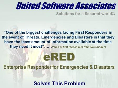 "United Software Associates Solutions for a Secured world© ""One of the biggest challenges facing First Responders in the event of Threats, Emergencies and."