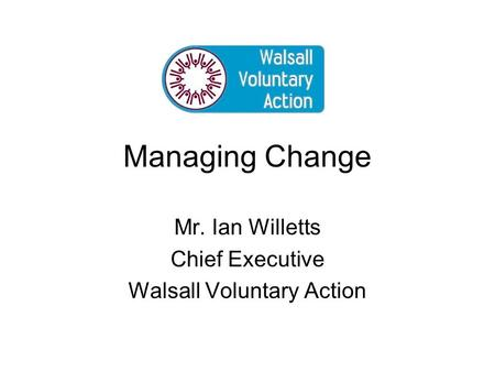 Managing Change Mr. Ian Willetts Chief Executive Walsall Voluntary Action.