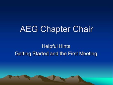 AEG Chapter Chair Helpful Hints Getting Started and the First Meeting.