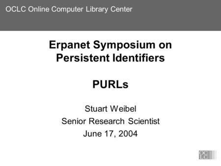 OCLC Online Computer Library Center Erpanet Symposium on Persistent Identifiers PURLs Stuart Weibel Senior Research Scientist June 17, 2004.