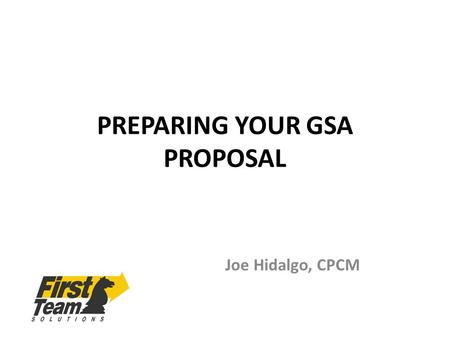 PREPARING YOUR GSA PROPOSAL Joe Hidalgo, CPCM. RESPONDING TO A SOLICITATION GSA wants you to be successful in getting a Schedule – all eligibility factors.
