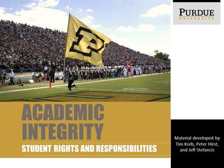 ACADEMIC INTEGRITY STUDENT RIGHTS AND RESPONSIBILITIES Material developed by Tim Korb, Peter Hirst, and Jeff Stefancic.