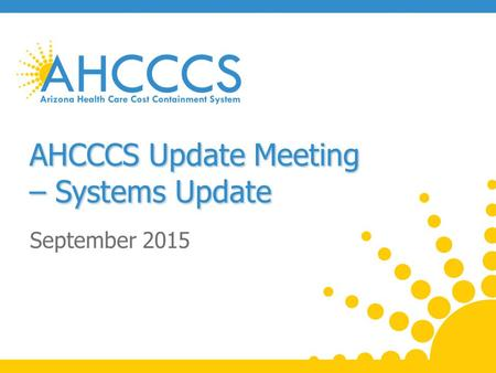 AHCCCS Update Meeting – Systems Update September 2015.