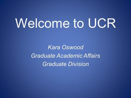 Welcome to UCR Kara Oswood Graduate Academic Affairs Graduate Division.
