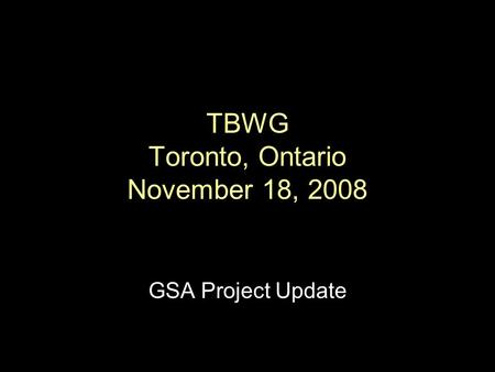 TBWG Toronto, Ontario November 18, 2008 GSA Project Update.