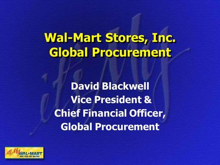 Wal-Mart Stores, Inc. Global Procurement David Blackwell Vice President & Chief Financial Officer, Global Procurement.