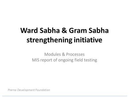 Ward Sabha & Gram Sabha strengthening initiative Modules & Processes MIS report of ongoing field testing Prerna Development Foundation.