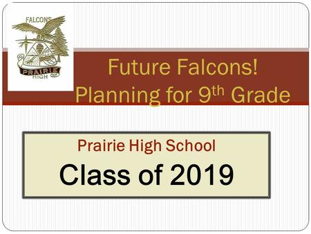 Prairie High School Class of 2019 1 Future Falcons! Planning for 9 th Grade.