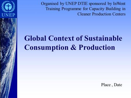 Place, Date Global Context of Sustainable Consumption & Production Organised by UNEP DTIE sponsored by InWent Training Programme for Capacity Building.