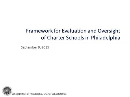 September 9, 2015 Framework for Evaluation and Oversight of Charter Schools in Philadelphia School District of Philadelphia, Charter Schools Office.