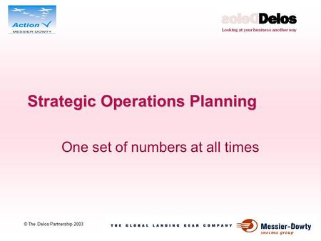 1 © The Delos Partnership 2003 Strategic Operations Planning One set of numbers at all times.