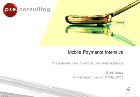 V1 09/05/08 Mobile Payments Intensive The business case for mobile payments in Europe Chris Jones eFinance and Law – 13 th May 2008.
