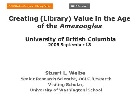 Creating (Library) Value in the Age of the Amazoogles University of British Columbia 2006 September 18 Stuart L. Weibel Senior Research Scientist, OCLC.