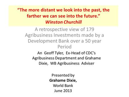 """The more distant we look into the past, the farther we can see into the future."" Winston Churchill A retrospective view of 179 Agribusiness Investments."