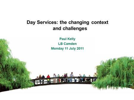 Day Services: the changing context and challenges Paul Kelly LB Camden Monday 11 July 2011.
