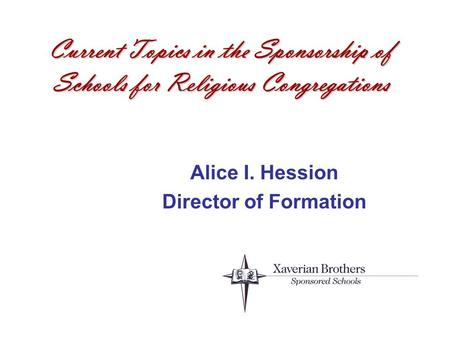 Current Topics in the Sponsorship of Schools for Religious Congregations Alice I. Hession Director of Formation.