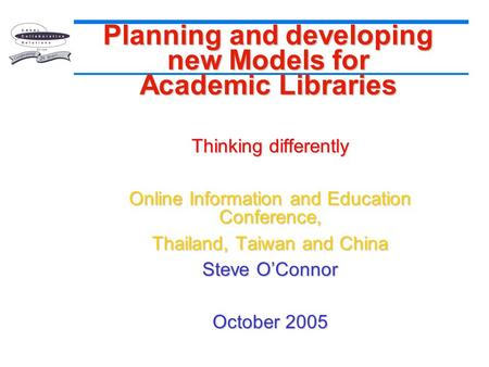 Planning and developing new Models for Academic Libraries Thinking differently Online Information and Education Conference, Thailand, Taiwan and China.