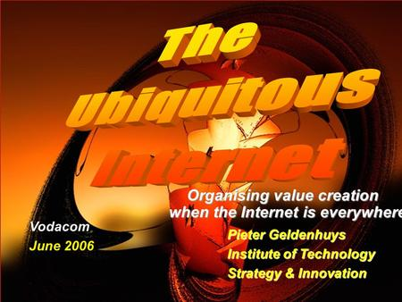 ITSI Organising value creation when the Internet is everywhere Pieter Geldenhuys Institute of Technology Strategy & Innovation Vodacom June.