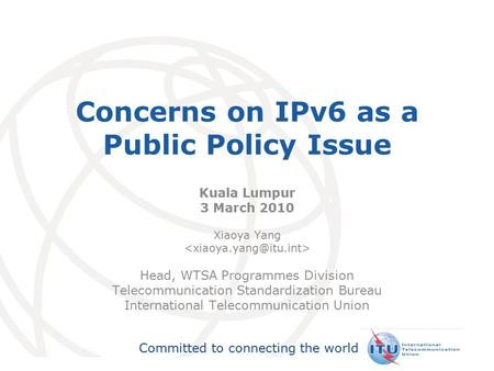 International Telecommunication Union Committed to connecting the world Concerns on IPv6 as a Public Policy Issue Kuala Lumpur 3 March 2010 Xiaoya Yang.