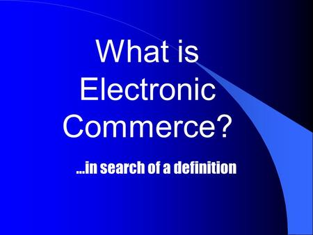 What is Electronic Commerce?...in search of a definition.