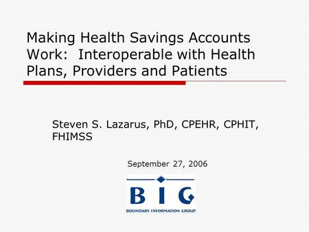 Making Health Savings Accounts Work: Interoperable with Health Plans, Providers and Patients Steven S. Lazarus, PhD, CPEHR, CPHIT, FHIMSS September 27,