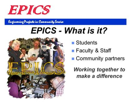 EPICS Engineering Projects in Community Service Students Faculty & Staff Community partners EPICS - What is it? Working together to make a difference.