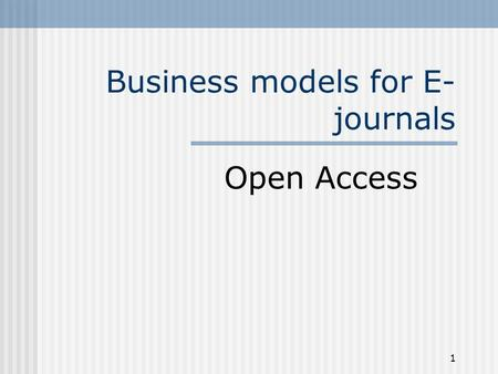 1 Business models for E- journals Open Access. 2 Business models for E-journals: Open Access 1. Open Access formats 2. Why authors need publishers 3.