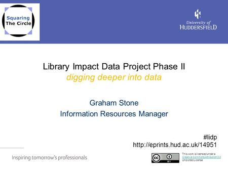 Library Impact Data Project Phase II digging deeper into data Graham Stone Information Resources Manager This work is licensed under a Creative Commons.