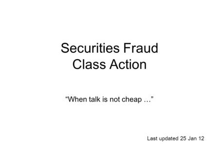 "Securities Fraud Class Action ""When talk is not cheap …"" Last updated 25 Jan 12."