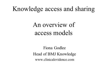 Knowledge access and sharing An overview of access models Fiona Godlee Head of BMJ Knowledge www.clinicalevidence.com.
