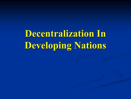 Decentralization In Developing Nations. What is decentralization? Transfer of authority from central to local Transfer of authority from central to local.