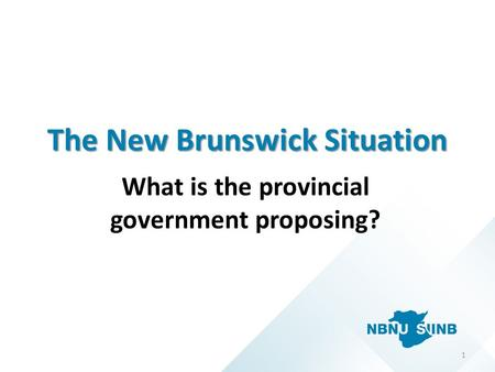 The New Brunswick Situation What is the provincial government proposing? 1.