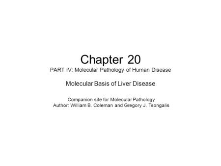 Chapter 20 PART IV: Molecular Pathology of Human Disease Molecular Basis of Liver Disease Companion site for Molecular Pathology Author: William B. Coleman.