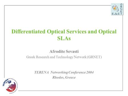 TERENA Networking Conference 2004, Rhodes, Greece, 7 -10 June 2004 1 Differentiated Optical Services and Optical SLAs Afrodite Sevasti Greek Research and.