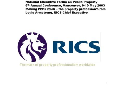 1 National Executive Forum on Public Property 6 th Annual Conference, Vancouver, 9-10 May 2003 Making PPPs work – the property profession's role Louis.