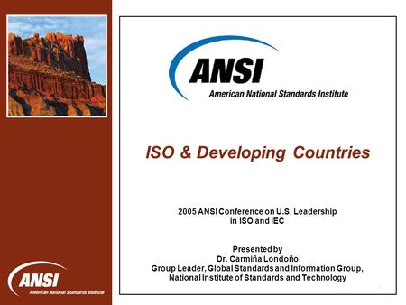 1 2005 ANSI Conference on U.S. Leadership in ISO and IEC Presented by Dr. Carmiña Londoño Group Leader, Global Standards and Information Group, National.