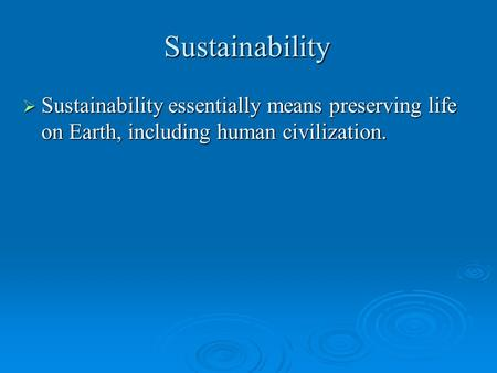 Sustainability  Sustainability essentially means preserving life on Earth, including human civilization.