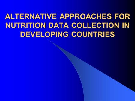 ALTERNATIVE APPROACHES FOR NUTRITION DATA COLLECTION IN DEVELOPING COUNTRIES.