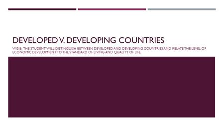 DEVELOPED V. DEVELOPING COUNTRIES WG.8: THE STUDENT WILL DISTINGUISH BETWEEN DEVELOPED AND DEVELOPING COUNTRIES AND RELATE THE LEVEL OF ECONOMIC DEVELOPMENT.