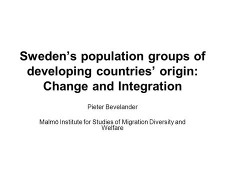 Sweden's population groups of developing countries' origin: Change and Integration Pieter Bevelander Malmö Institute for Studies of Migration Diversity.