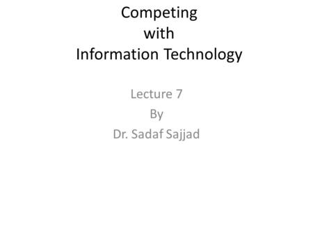 Competing with Information Technology Lecture 7 By Dr. Sadaf Sajjad.