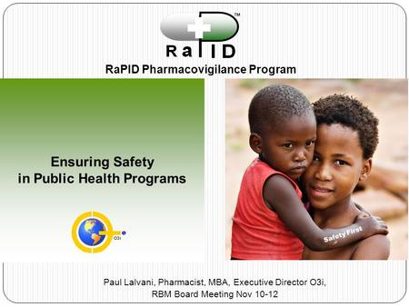 Ensuring Safety in Public Health Programs RaPID Pharmacovigilance Program Safety First Paul Lalvani, Pharmacist, MBA, Executive Director O3i, RBM Board.