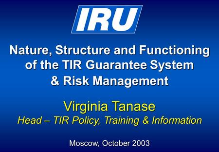 Nature, Structure and Functioning of the TIR Guarantee System & Risk Management Virginia Tanase Head – TIR Policy, Training & Information Moscow, October.