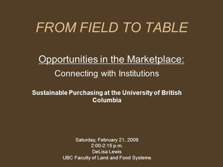 FROM FIELD TO TABLE Opportunities in the Marketplace: Connecting with Institutions Sustainable Purchasing at the University of British Columbia Saturday,