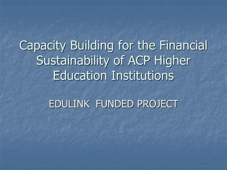 Capacity Building for the Financial Sustainability of ACP Higher Education Institutions EDULINK FUNDED PROJECT.