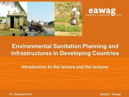 Environmental Sanitation Planning and Infrastructures in Developing Countries Introduction to the lecture and the lecturer Dr. Doulaye Kon é Sandec / Eawag.